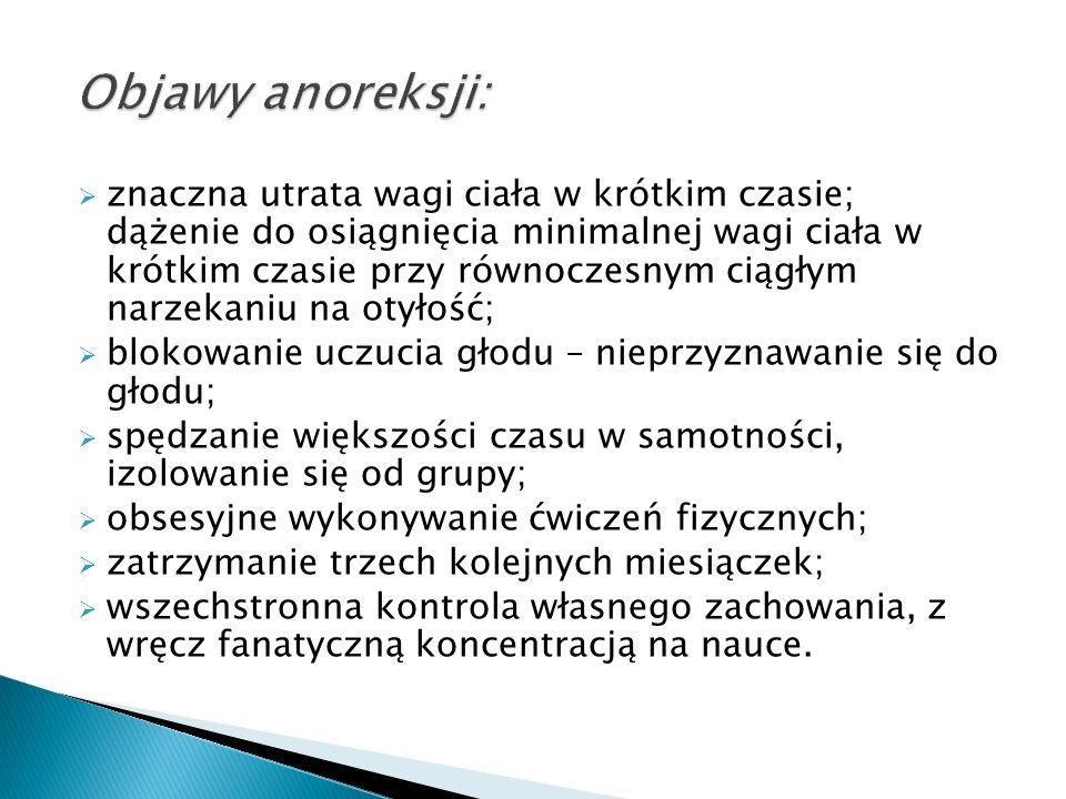 a) Zmiany patofizjologiczne: niskie nieregularne tętno, niskie ciśnienie krwi; hipoglikemia (niski poziom cukru we krwi); hipotermia (obniżenie ciepłoty ciała); zatrzymanie miesiączkowania; zwiększona łamliwość kości (zrzeszotowacenie kości); zaburzenia w pracy nerek, odwodnienie organizmu; wiewiórcza twarz – obrzęk gruczołów ślinowych, pucułowatość w okolicy kości policzkowych, odstające uszy; skórę pokrywa meszek (jak u wcześniaka); zawroty głowy; skargi na zmęczenie, bóle mięśni; zaburzenia układu pokarmowego w postaci nieumiejętności wchłaniania się pokarmu; b) Powikłania psychologiczne: stany euforii (na początku choroby) przechodzące w apatię, rozdrażnienie, depresję; zaniżona samoocena; nadmierna drobiazgowość i samokontrola; dystansowanie się do najbliższego otoczenia, postawa wrogości wobec najbliższych.