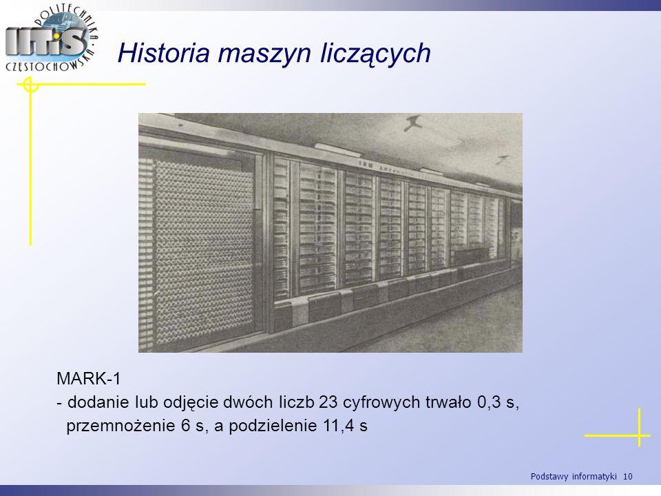 Podstawy informatyki 10 Historia maszyn liczących MARK-1 - dodanie lub odjęcie dwóch liczb 23 cyfrowych trwało 0,3 s, przemnożenie 6 s, a podzielenie