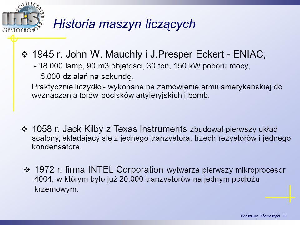 Podstawy informatyki 11 Historia maszyn liczących 1945 r. John W. Mauchly i J.Presper Eckert - ENIAC, - 18.000 lamp, 90 m3 objętości, 30 ton, 150 kW p