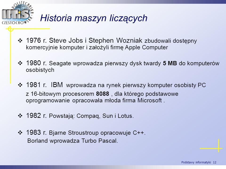 Podstawy informatyki 12 Historia maszyn liczących 1976 r. Steve Jobs i Stephen Wozniak zbudowali dostępny komercyjnie komputer i założyli firmę Apple