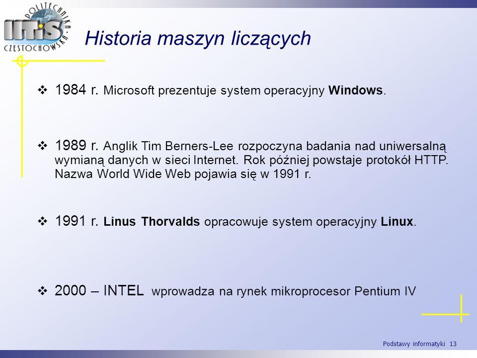 Podstawy informatyki 13 Historia maszyn liczących 1984 r. Microsoft prezentuje system operacyjny Windows. 1991 r. Linus Thorvalds opracowuje system op