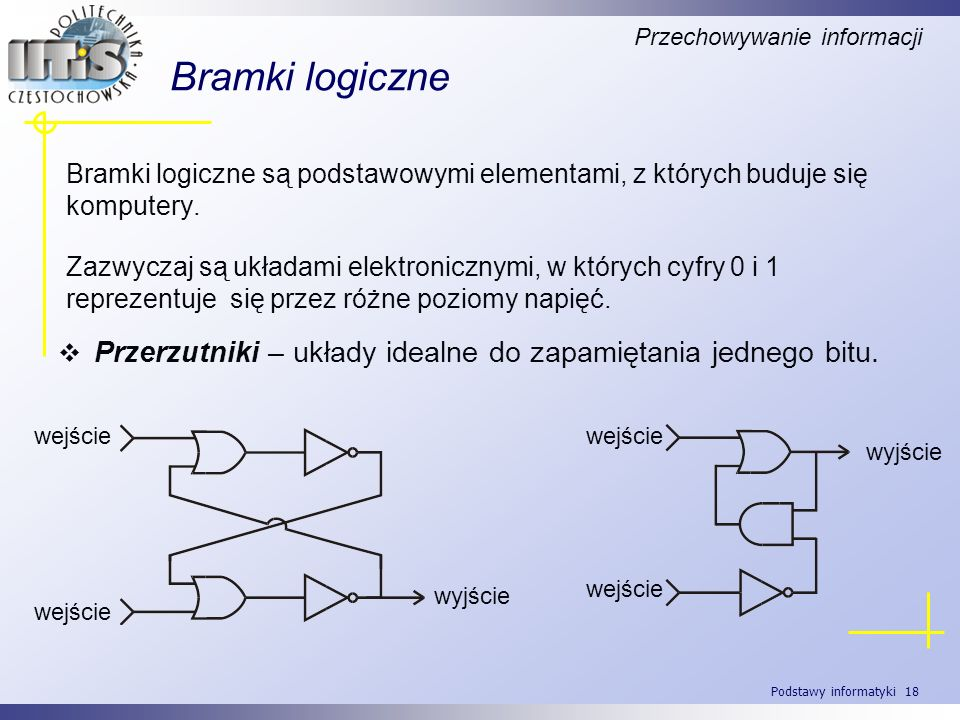 Podstawy informatyki 18 Bramki logiczne Bramki logiczne są podstawowymi elementami, z których buduje się komputery. Zazwyczaj są układami elektroniczn