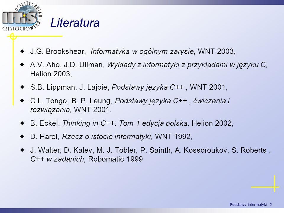 Podstawy informatyki 2 Literatura J.G. Brookshear, Informatyka w ogólnym zarysie, WNT 2003, A.V. Aho, J.D. Ullman, Wykłady z informatyki z przykładami
