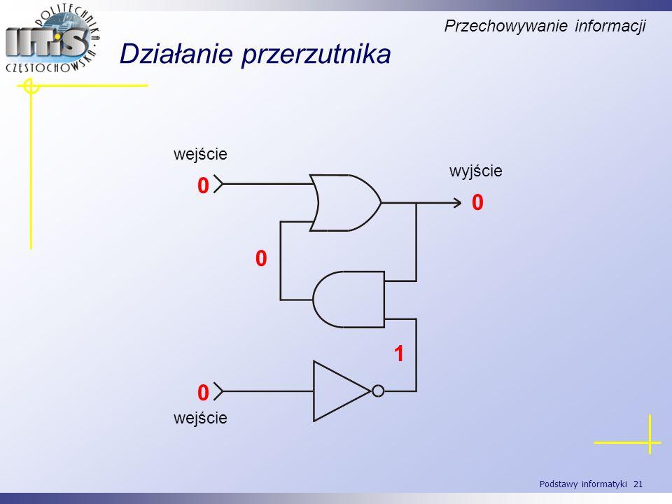 Podstawy informatyki 21 Działanie przerzutnika Przechowywanie informacji wyjście wejście 0 0 1 0 0