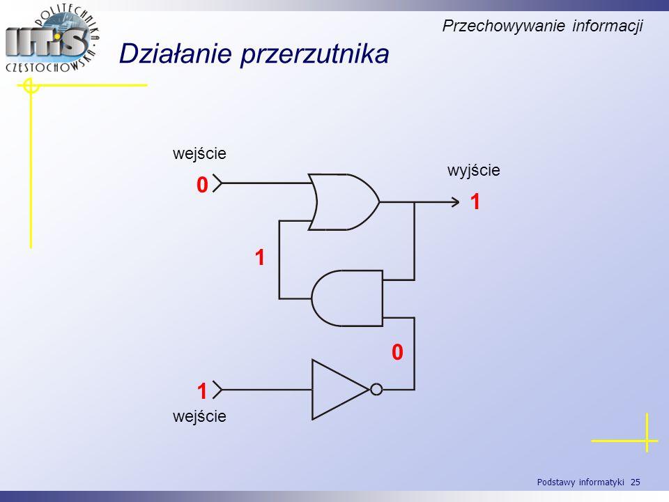 Podstawy informatyki 25 Działanie przerzutnika Przechowywanie informacji wyjście wejście 0 1 0 1 1