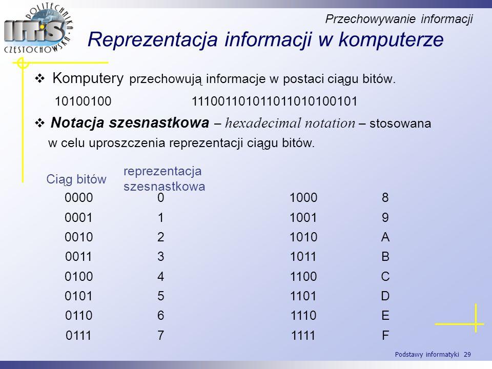 Podstawy informatyki 29 Reprezentacja informacji w komputerze Komputery przechowują informacje w postaci ciągu bitów. 10100100 11100110101101101010010