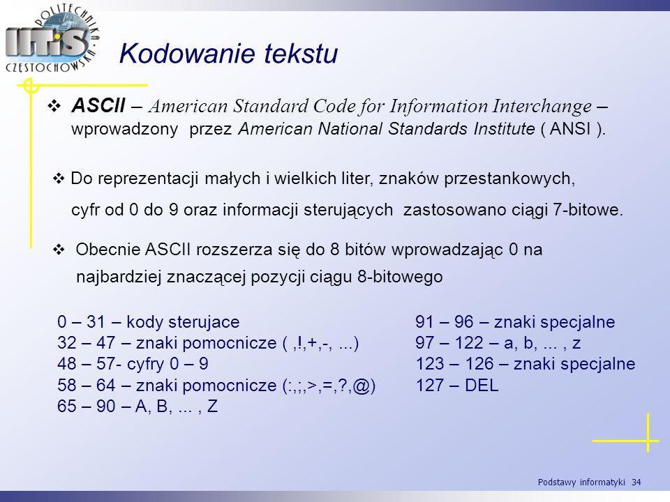 Podstawy informatyki 34 Kodowanie tekstu ASCII – American Standard Code for Information Interchange – wprowadzony przez American National Standards In