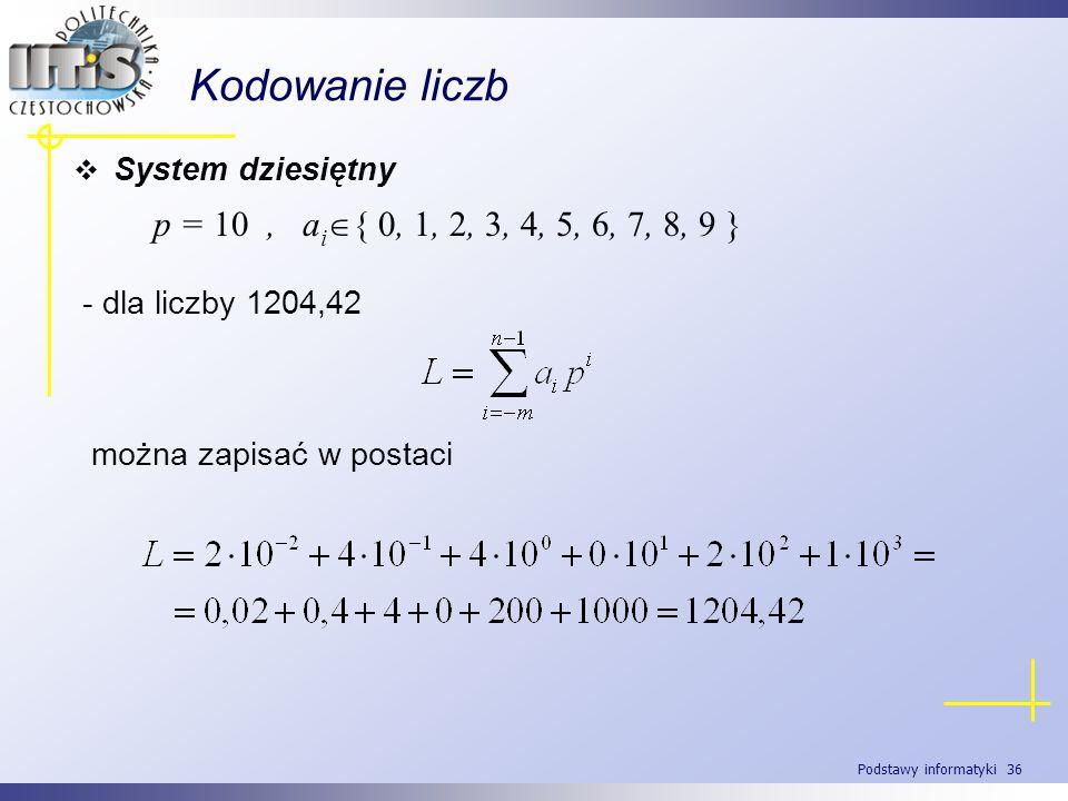Podstawy informatyki 36 Kodowanie liczb System dziesiętny p = 10, a i { 0, 1, 2, 3, 4, 5, 6, 7, 8, 9 } - dla liczby 1204,42 można zapisać w postaci