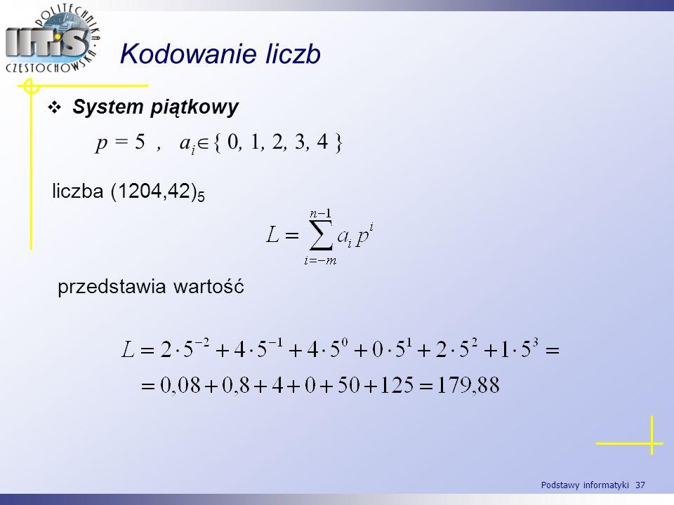 Podstawy informatyki 37 Kodowanie liczb System piątkowy p = 5, a i { 0, 1, 2, 3, 4 } liczba (1204,42) 5 przedstawia wartość