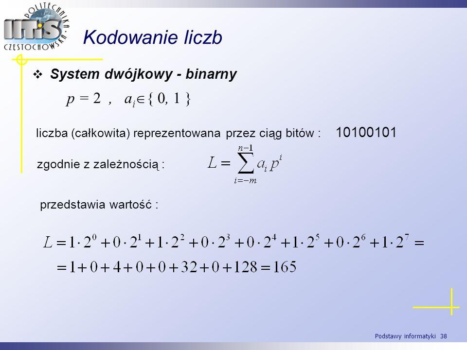 Podstawy informatyki 38 Kodowanie liczb System dwójkowy - binarny p = 2, a i { 0, 1 } liczba (całkowita) reprezentowana przez ciąg bitów : 10100101 pr