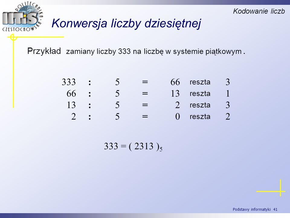Podstawy informatyki 41 Konwersja liczby dziesiętnej Przykład zamiany liczby 333 na liczbę w systemie piątkowym. Kodowanie liczb 3 reszta 66=5:333 1 r