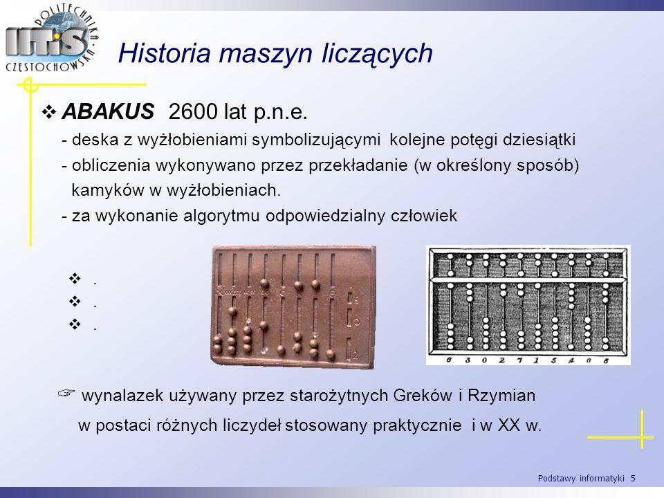 Podstawy informatyki 5 Historia maszyn liczących ABAKUS 2600 lat p.n.e. - deska z wyżłobieniami symbolizującymi kolejne potęgi dziesiątki - obliczenia