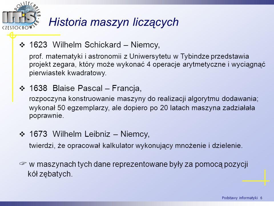 Podstawy informatyki 6 Historia maszyn liczących 1623 Wilhelm Schickard – Niemcy, prof. matematyki i astronomii z Uniwersytetu w Tybindzeprzedstawia p