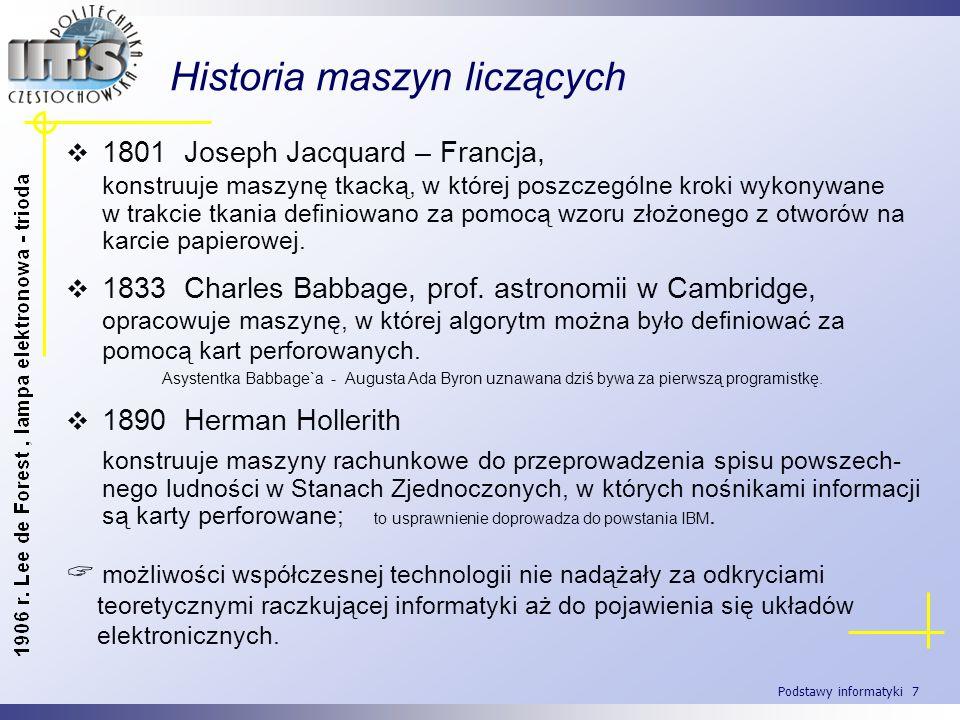 Podstawy informatyki 7 Historia maszyn liczących 1801 Joseph Jacquard – Francja, konstruuje maszynę tkacką, w której poszczególne kroki wykonywane w t