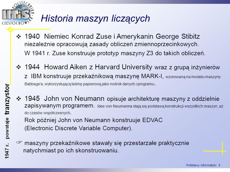 Podstawy informatyki 9 Historia maszyn liczących 1940 Niemiec Konrad Zuse i Amerykanin George Stibitz niezależnie opracowują zasady obliczeń zmiennopr