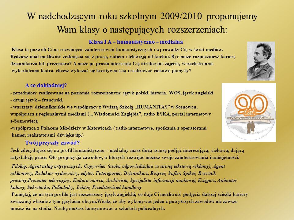 W nadchodzącym roku szkolnym 2009/2010 proponujemy Wam klasy o następujących rozszerzeniach: Klasa I b – biologiczno – chemiczna Jeśli masz zainteresowania przyrodnicze, chcesz poszerzyć swoją wiedzę z biologii, chemii, fizyki i języka angielskiego zapraszamy do klasy biologiczno – chemicznej.