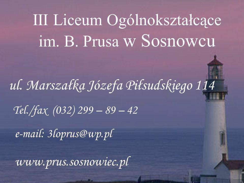 ul. Marszałka Józefa Piłsudskiego 114 Tel./fax (032) 299 – 89 – 42 e-mail: 3loprus@wp.pl www.prus.sosnowiec.pl III Liceum Ogólnokształcące im. B. Prus