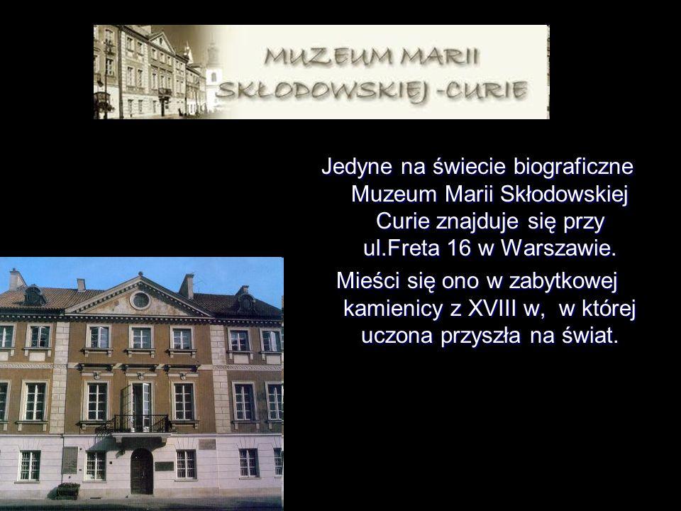Jedyne na świecie biograficzne Muzeum Marii Skłodowskiej Curie znajduje się przy ul.Freta 16 w Warszawie. Mieści się ono w zabytkowej kamienicy z XVII
