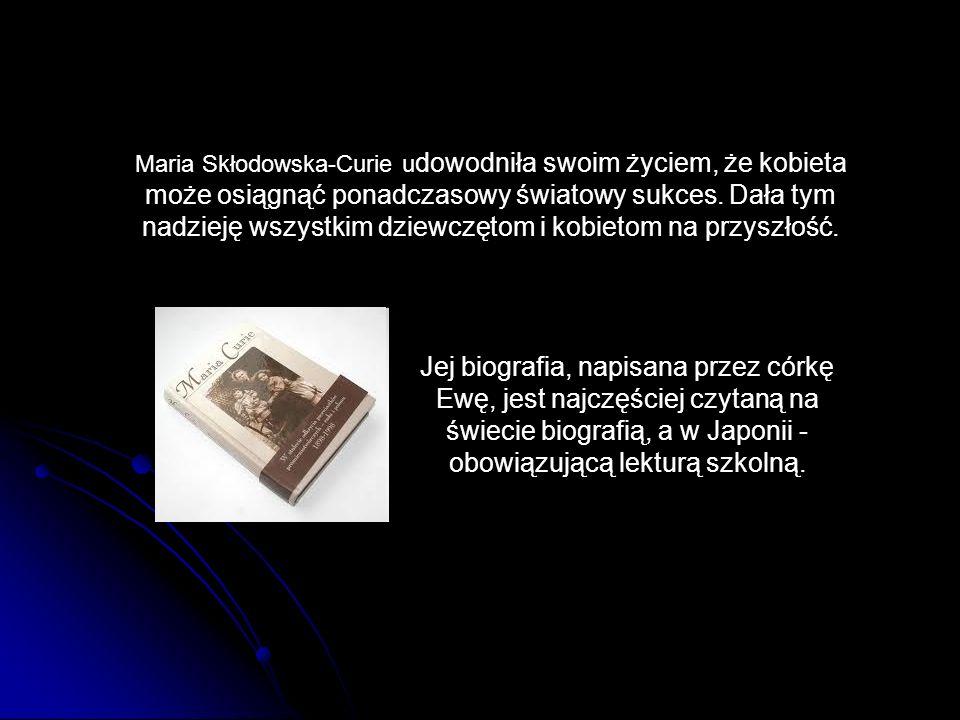 Jej biografia, napisana przez córkę Ewę, jest najczęściej czytaną na świecie biografią, a w Japonii - obowiązującą lekturą szkolną. Maria Skłodowska-C