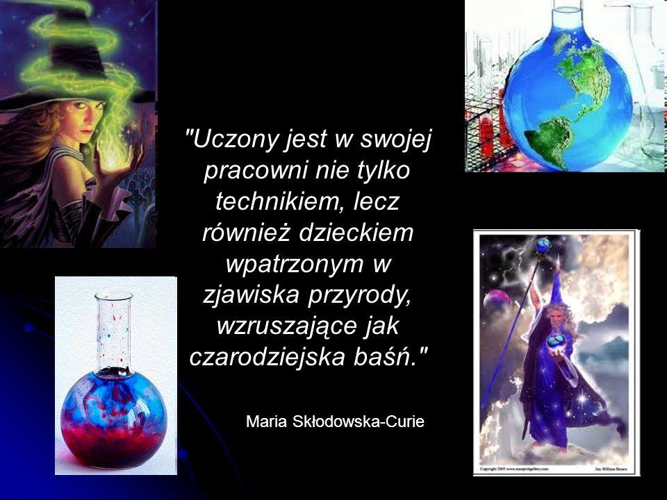 Uczony jest w swojej pracowni nie tylko technikiem, lecz również dzieckiem wpatrzonym w zjawiska przyrody, wzruszające jak czarodziejska baśń. Maria Skłodowska-Curie