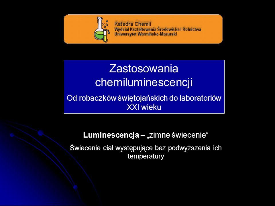 Zastosowania chemiluminescencji Od robaczków świętojańskich do laboratoriów XXI wieku Luminescencja – zimne świecenie Świecenie ciał występujące bez p