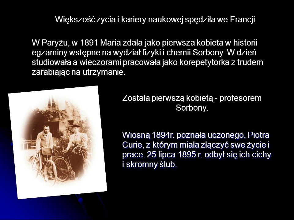 W Paryżu, w 1891 Maria zdała jako pierwsza kobieta w historii egzaminy wstępne na wydział fizyki i chemii Sorbony. W dzień studiowała a wieczorami pra