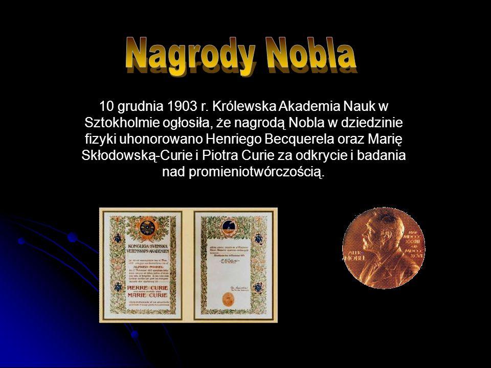 10 grudnia 1903 r. Królewska Akademia Nauk w Sztokholmie ogłosiła, że nagrodą Nobla w dziedzinie fizyki uhonorowano Henriego Becquerela oraz Marię Skł
