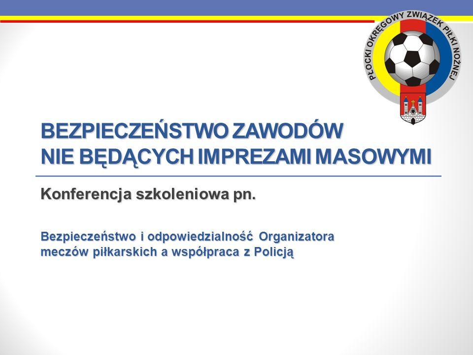 BEZPIECZEŃSTWO ZAWODÓW NIE BĘDĄCYCH IMPREZAMI MASOWYMI Konferencja szkoleniowa pn. Bezpieczeństwo i odpowiedzialność Organizatora meczów piłkarskich a