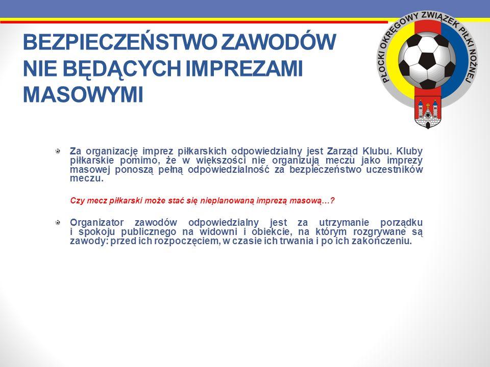 BEZPIECZEŃSTWO ZAWODÓW NIE BĘDĄCYCH IMPREZAMI MASOWYMI Za organizację imprez piłkarskich odpowiedzialny jest Zarząd Klubu. Kluby piłkarskie pomimo, że