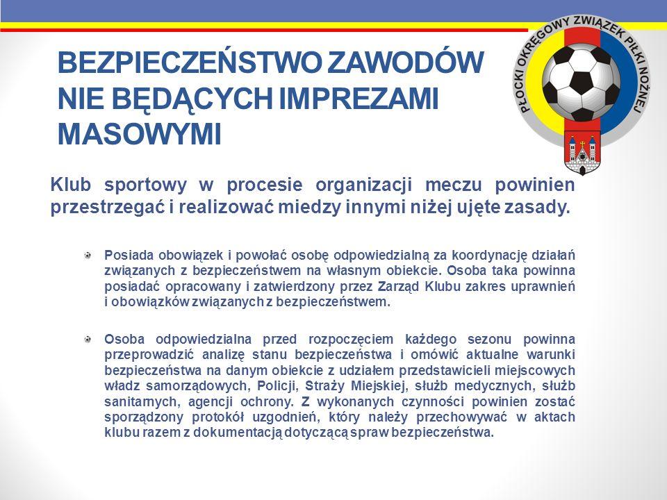 BEZPIECZEŃSTWO ZAWODÓW NIE BĘDĄCYCH IMPREZAMI MASOWYMI Podczas spotkania z w/w podmiotami biorącymi udział w zabezpieczeniu meczów należy przekazać szczegółowy terminarz na daną rundę rozgrywek, Klub ponosi odpowiedzialność za zorganizowanie i przeprowadzenie zawodów piłkarskich, a także za zachowanie wszystkich osób, które w jego imieniu współdziałają w ich organizacji, Należy wyznaczyć imiennie osobę odpowiedzialną za bezpieczeństwo sędziów, obserwatora/delegata od chwili przybycia na obiekt do momentu opuszczenia obiektu.