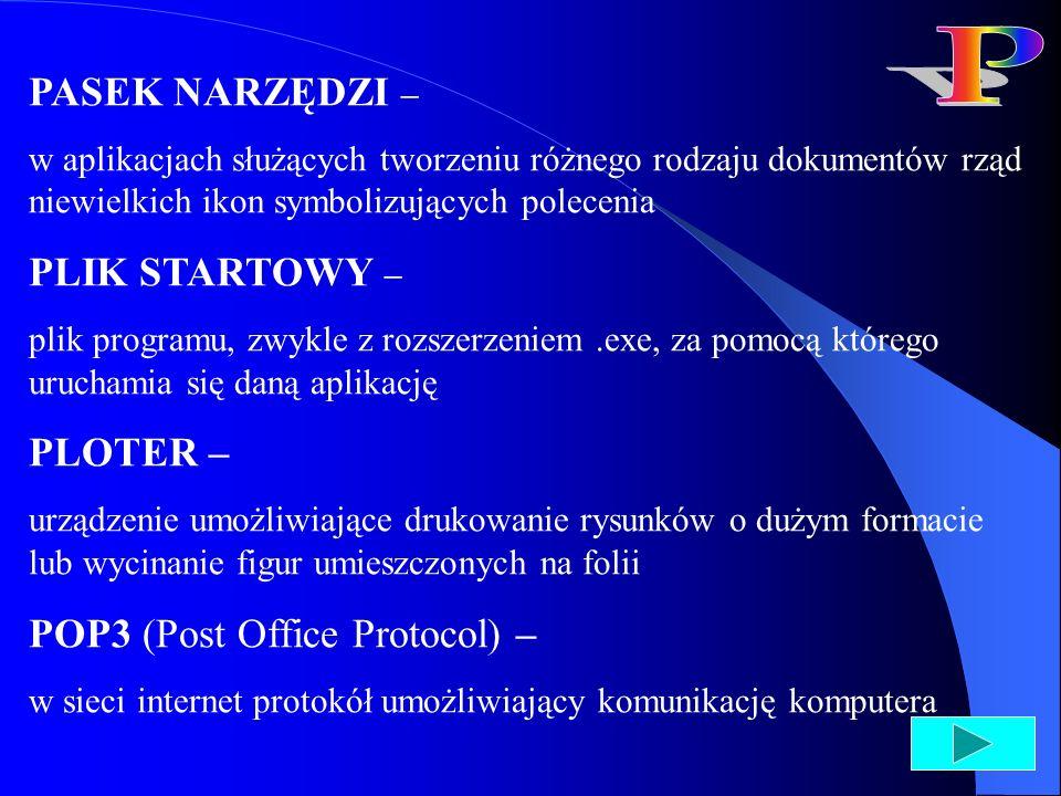 POP3 (Post Office Protocol) – w sieci internet protokół umożliwiający komunikację komputera użytkownika z serwerem poczty elektronicznej; za jego pomocą użytkownik może odbierać wiadomości, które nadeszły na jego adres PORT KOMUNIKACYJNY – złącze komputera znajdujące się zwykle na tylnej ścianie obudowy jednostki centralnej, do którego podłącza się dodatkowe urządzenia np.
