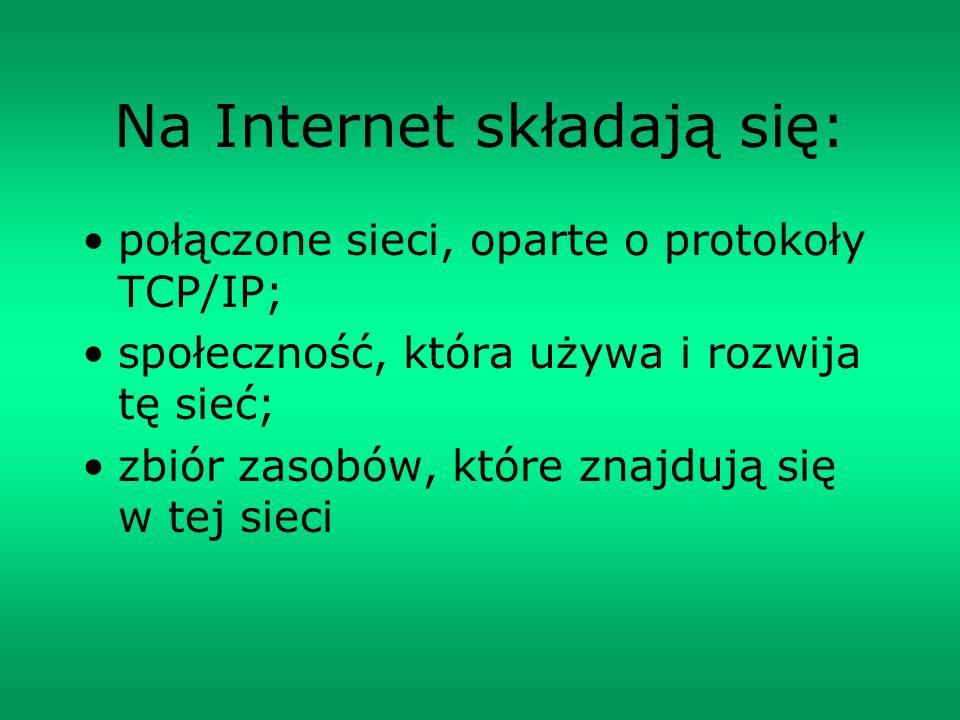 Na Internet składają się: połączone sieci, oparte o protokoły TCP/IP; społeczność, która używa i rozwija tę sieć; zbiór zasobów, które znajdują się w