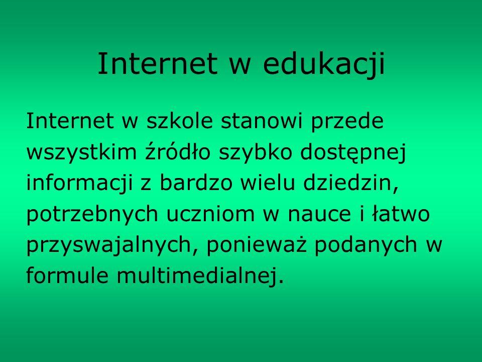 Internet w edukacji Internet w szkole stanowi przede wszystkim źródło szybko dostępnej informacji z bardzo wielu dziedzin, potrzebnych uczniom w nauce