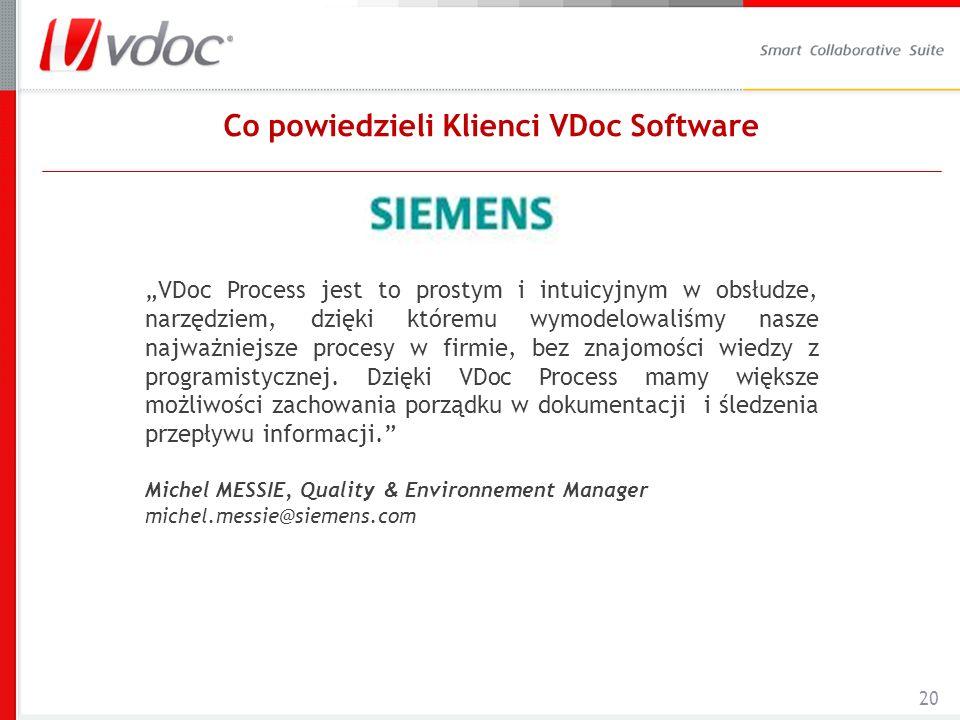 20 Co powiedzieli Klienci VDoc Software VDoc Process jest to prostym i intuicyjnym w obsłudze, narzędziem, dzięki któremu wymodelowaliśmy nasze najważniejsze procesy w firmie, bez znajomości wiedzy z programistycznej.
