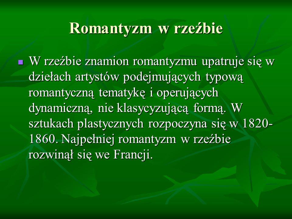Romantyzm w rzeźbie W rzeźbie znamion romantyzmu upatruje się w dziełach artystów podejmujących typową romantyczną tematykę i operujących dynamiczną, nie klasycyzującą formą.