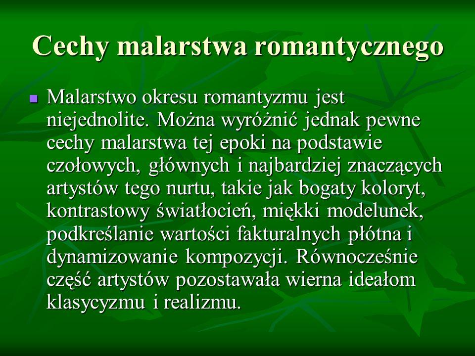 Cechy malarstwa romantycznego Malarstwo okresu romantyzmu jest niejednolite. Można wyróżnić jednak pewne cechy malarstwa tej epoki na podstawie czołow