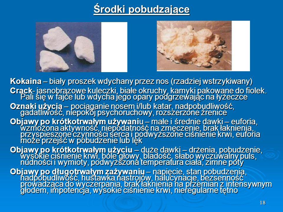 18 Środki pobudzające Kokaina – biały proszek wdychany przez nos (rzadziej wstrzykiwany) Crack- jasnobrązowe kuleczki, białe okruchy, kamyki pakowane