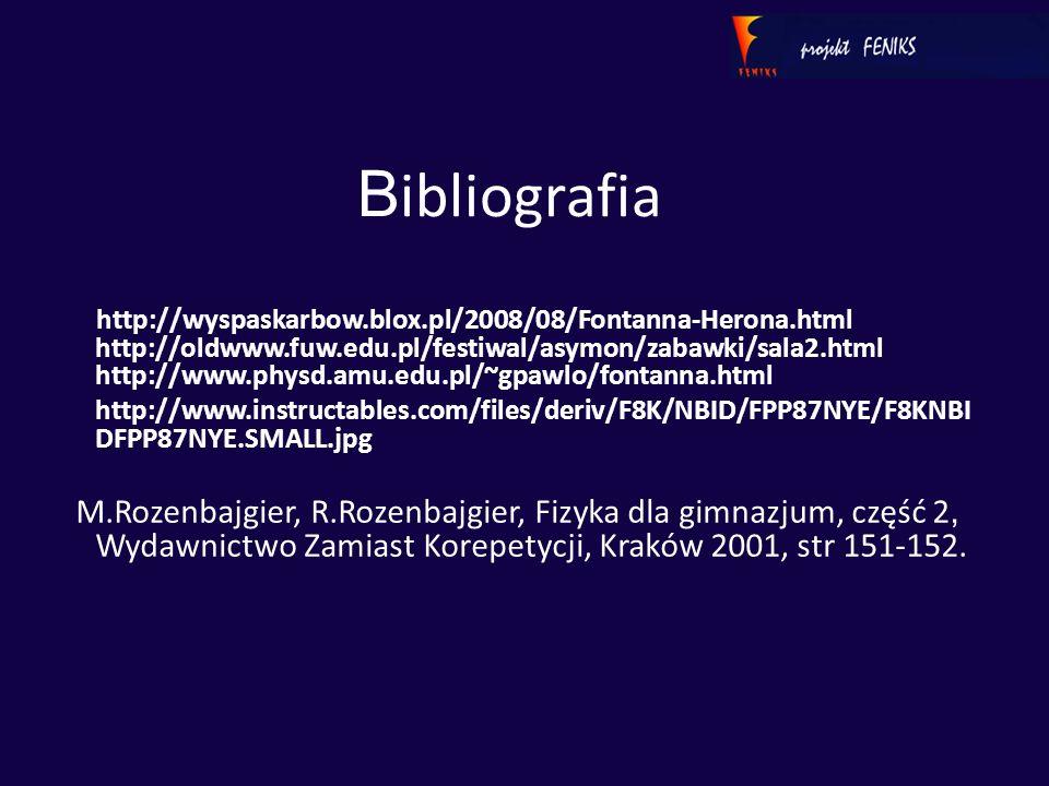 B ibliografia http://wyspaskarbow.blox.pl/2008/08/Fontanna-Herona.html http://oldwww.fuw.edu.pl/festiwal/asymon/zabawki/sala2.html http://www.physd.amu.edu.pl/~gpawlo/fontanna.html http://www.instructables.com/files/deriv/F8K/NBID/FPP87NYE/F8KNBI DFPP87NYE.SMALL.jpg M.Rozenbajgier, R.Rozenbajgier, Fizyka dla gimnazjum, część 2, Wydawnictwo Zamiast Korepetycji, Kraków 2001, str 151-152.