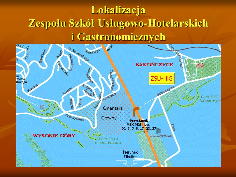 Lokalizacja Zespołu Szkół Usługowo-Hotelarskich i Gastronomicznych ZSU-HiG Cmentarz Główny Przystanek MZK,PKS i bus 02, 3, 5, 8, 17, 23, 27 kierunek Pikulice