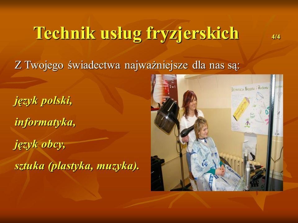 Technik usług fryzjerskich 4/4 Z Twojego świadectwa najważniejsze dla nas są: język polski, informatyka, język obcy, sztuka (plastyka, muzyka).