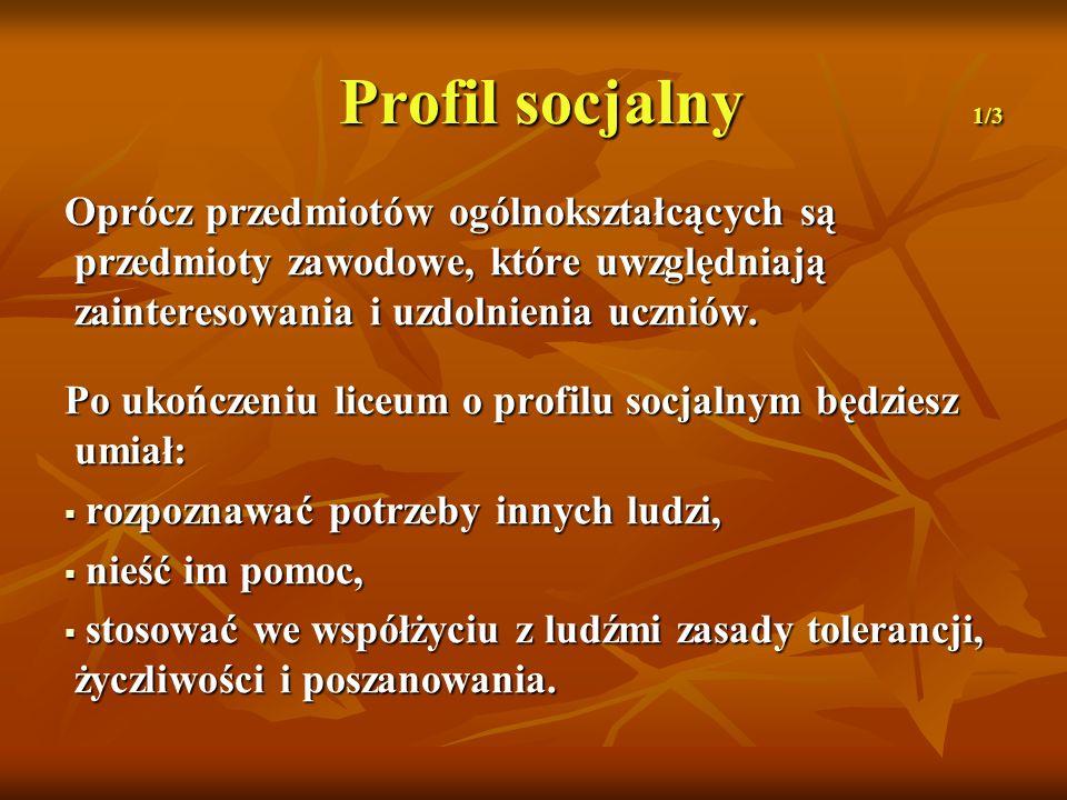 Profil socjalny 1/3 Oprócz przedmiotów ogólnokształcących są przedmioty zawodowe, które uwzględniają zainteresowania i uzdolnienia uczniów. Po ukończe