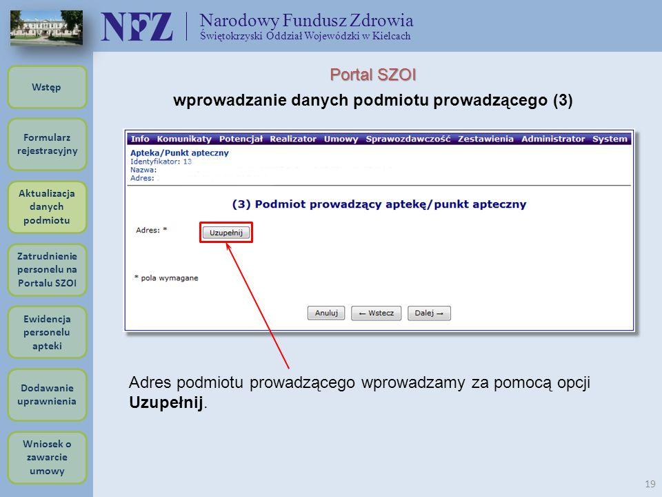 Narodowy Fundusz Zdrowia Świętokrzyski Oddział Wojewódzki w Kielcach 19 Portal SZOI wprowadzanie danych podmiotu prowadzącego (3) Adres podmiotu prowa
