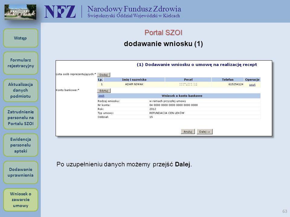 Narodowy Fundusz Zdrowia Świętokrzyski Oddział Wojewódzki w Kielcach 63 Portal SZOI dodawanie wniosku (1) Po uzupełnieniu danych możemy przejść Dalej.