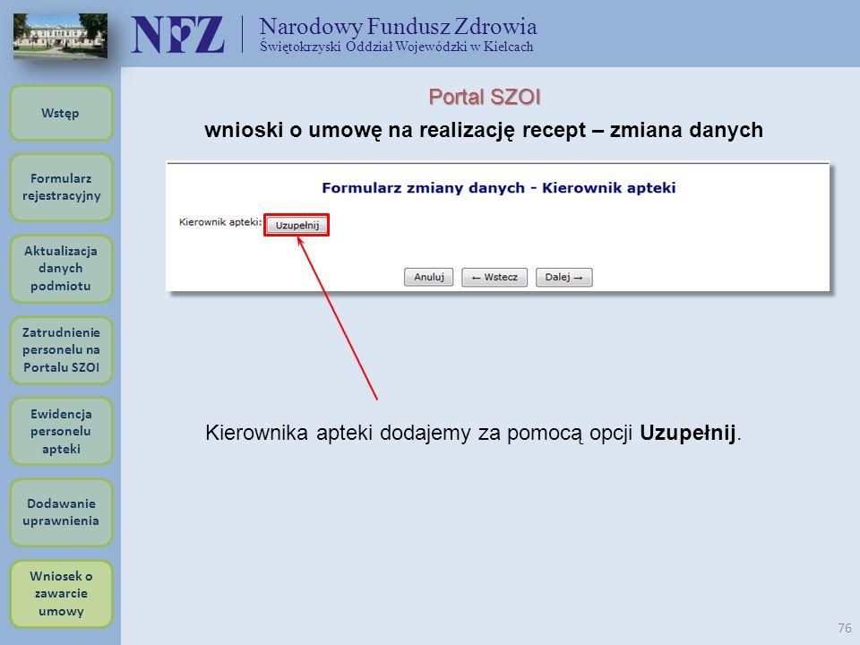 Narodowy Fundusz Zdrowia Świętokrzyski Oddział Wojewódzki w Kielcach 76 Portal SZOI wnioski o umowę na realizację recept – zmiana danych Kierownika ap