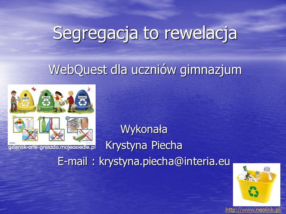 Segregacja to rewelacja WebQuest dla uczniów gimnazjum Wykonała Krystyna Piecha E-mail : krystyna.piecha@interia.eu gdansk-orle-gniazdo.mojeosiedle.pl