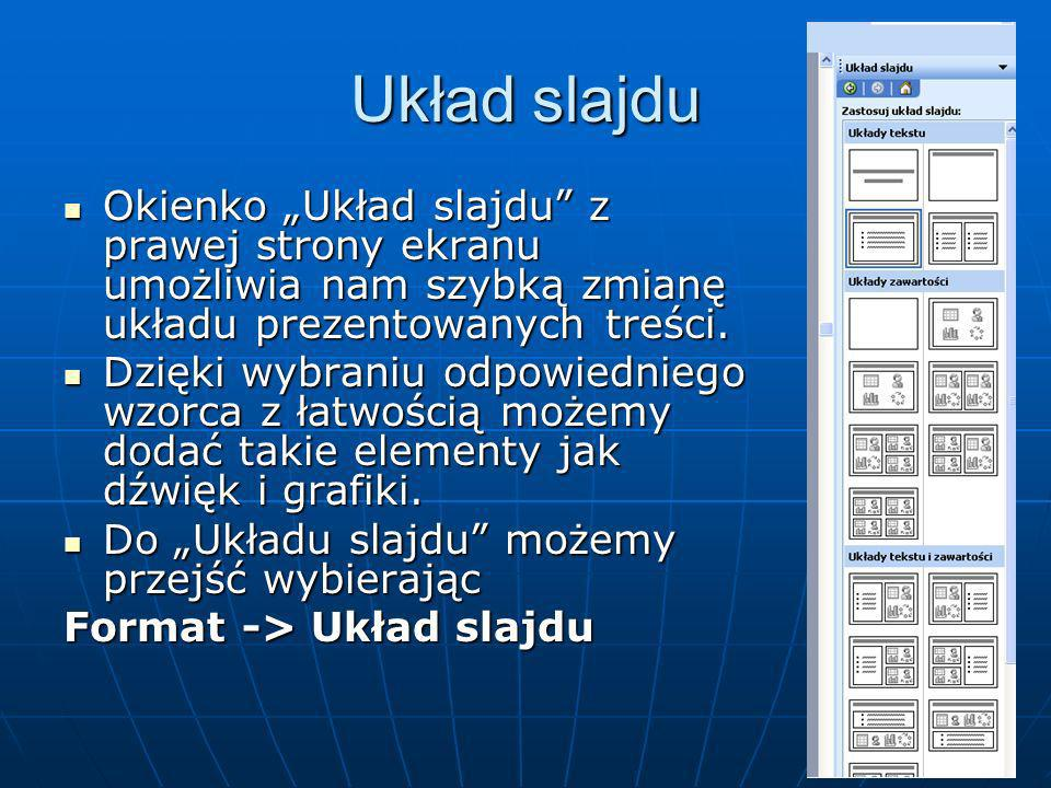 Wstawianie slajdów Zaznacz slajd, po którym chcesz wstawić nowy slajd (jeżeli jesteś w widoku Slajd ustaw go na ekranie) i wykonaj jedną z czynności Wstaw Nowy slajd Otwórz menu Wstaw i wybierz polecenie Nowy slajd Nowy slajd W pasku narzędzi Standardowy kliknij na przycisku Nowy slajd