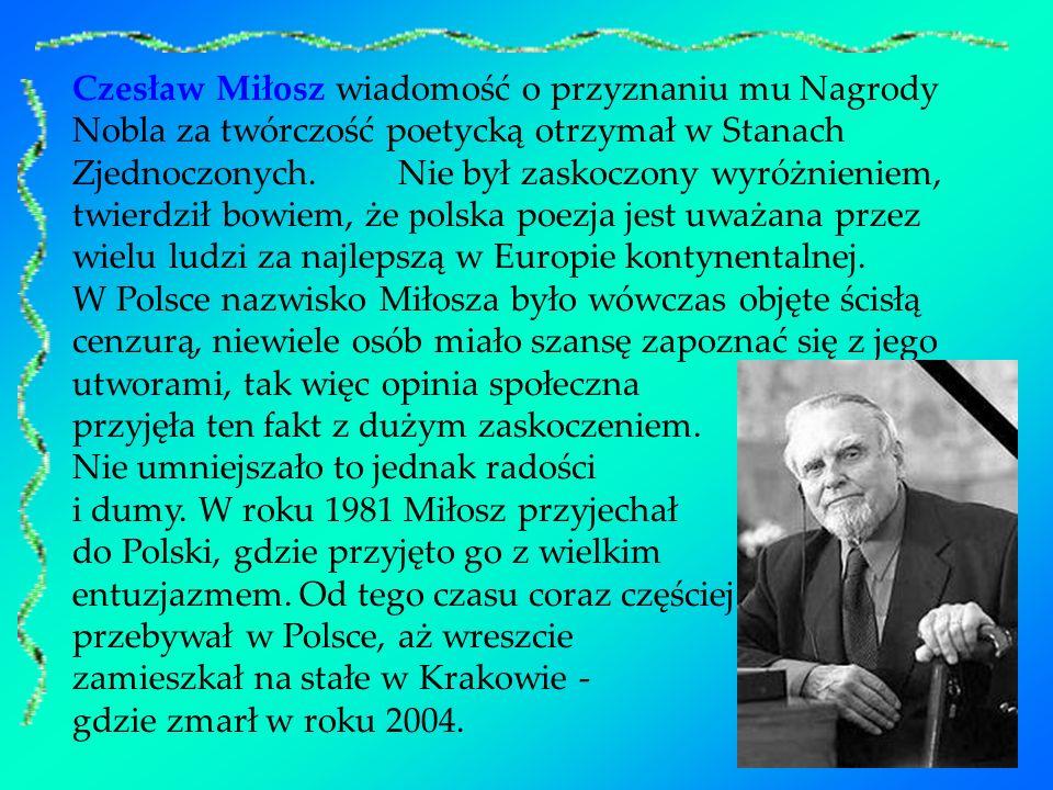 Czesław Miłosz wiadomość o przyznaniu mu Nagrody Nobla za twórczość poetycką otrzymał w Stanach Zjednoczonych. Nie był zaskoczony wyróżnieniem, twierd