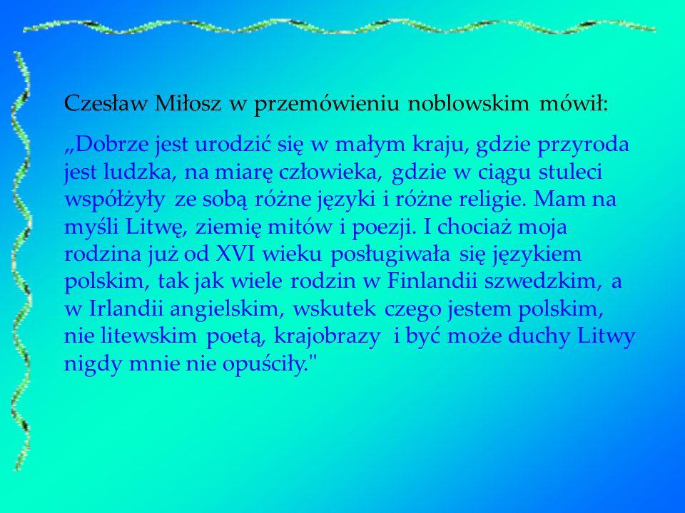 Czesław Miłosz w przemówieniu noblowskim mówił: Dobrze jest urodzić się w małym kraju, gdzie przyroda jest ludzka, na miarę człowieka, gdzie w ciągu s
