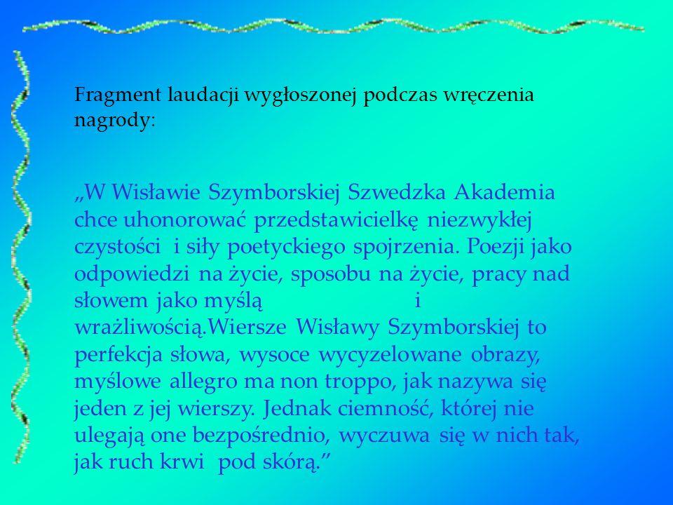 Fragment laudacji wygłoszonej podczas wręczenia nagrody: W Wisławie Szymborskiej Szwedzka Akademia chce uhonorować przedstawicielkę niezwykłej czystoś