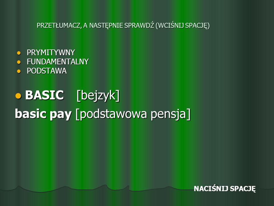 PRZETŁUMACZ, A NASTĘPNIE SPRAWDŹ (WCIŚNIJ SPACJĘ) PRYMITYWNY PRYMITYWNY FUNDAMENTALNY FUNDAMENTALNY PODSTAWA PODSTAWA BASIC [bejzyk] BASIC [bejzyk] basic pay [podstawowa pensja] NACIŚNIJ SPACJĘ